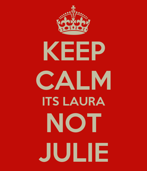 KEEP CALM ITS LAURA NOT JULIE