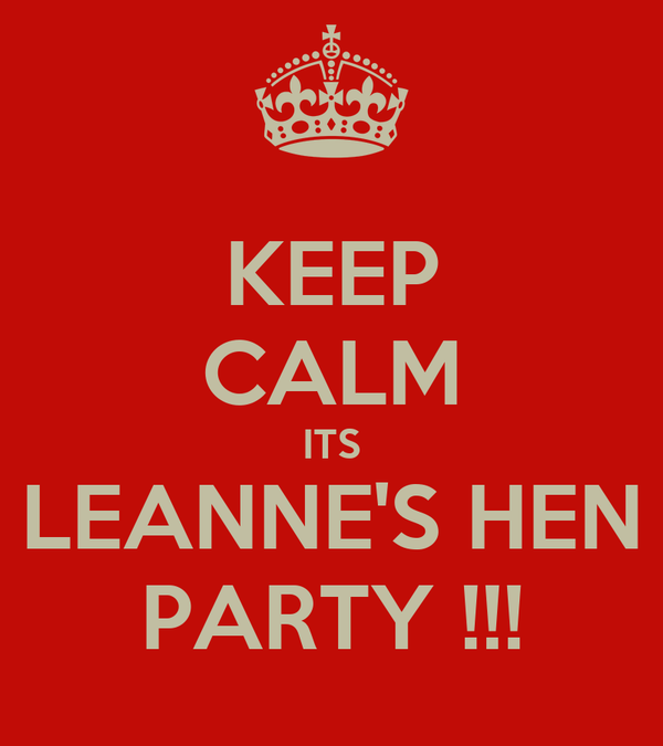 KEEP CALM ITS LEANNE'S HEN PARTY !!!