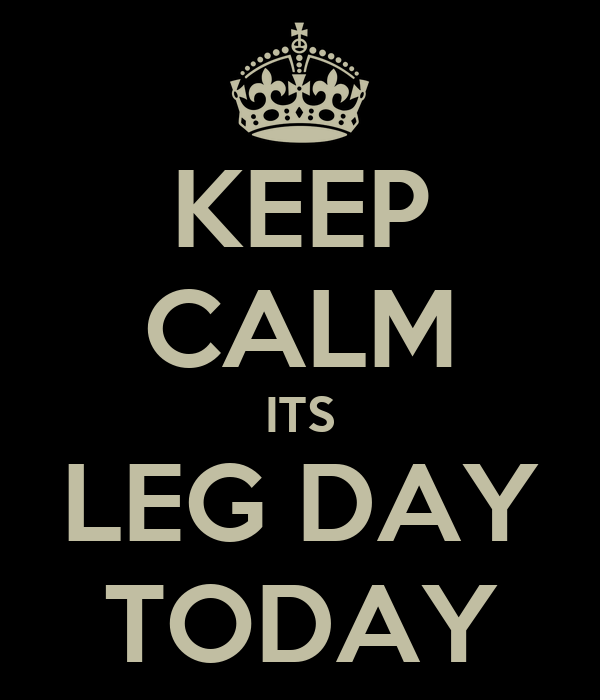 KEEP CALM ITS LEG DAY TODAY