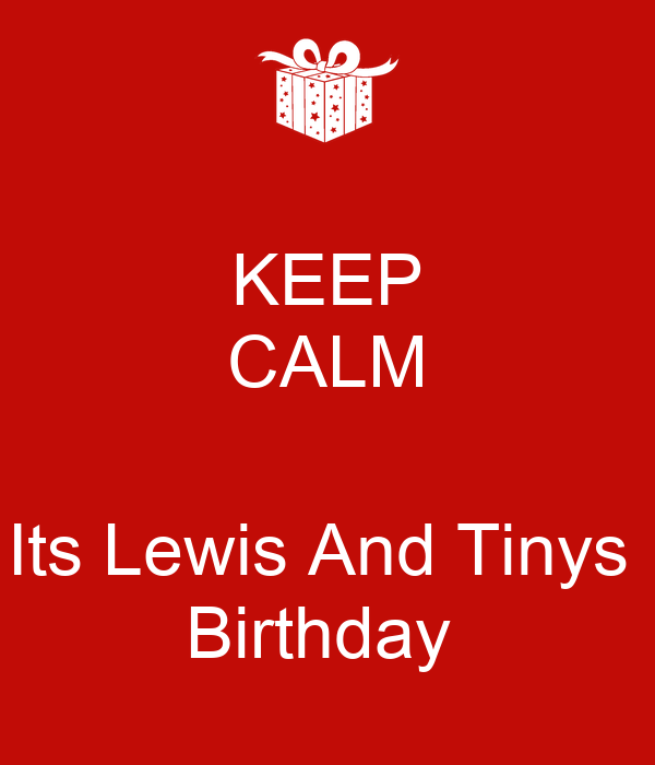 KEEP CALM  Its Lewis And Tinys  Birthday