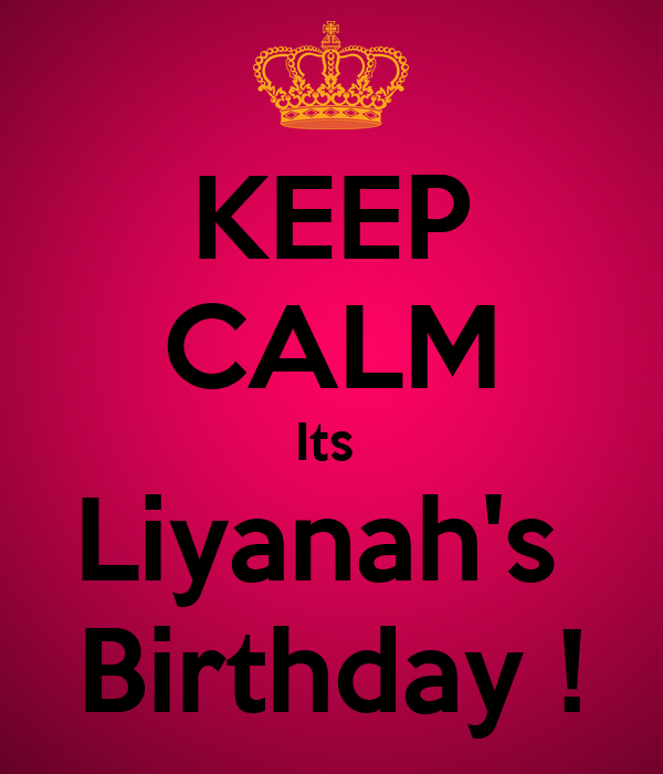 KEEP CALM Its  Liyanah's  Birthday !