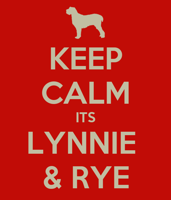 KEEP CALM ITS LYNNIE  & RYE