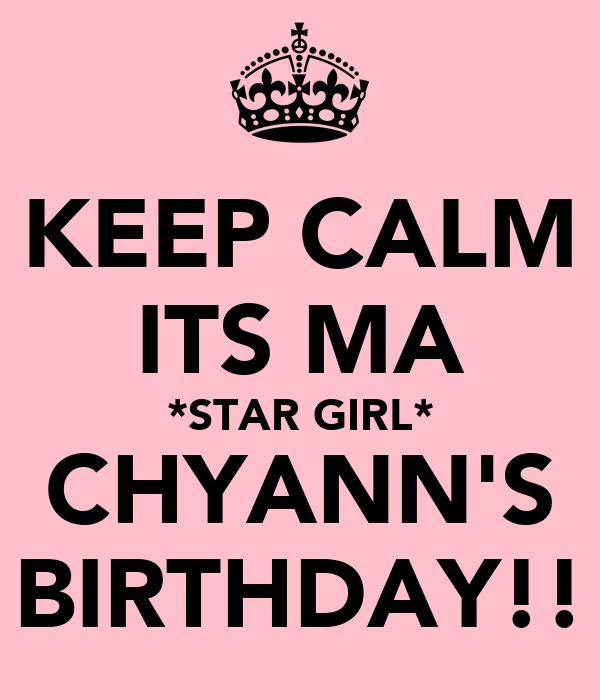 KEEP CALM ITS MA *STAR GIRL* CHYANN'S BIRTHDAY!!