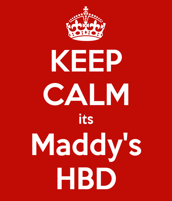 KEEP CALM its Maddy's HBD
