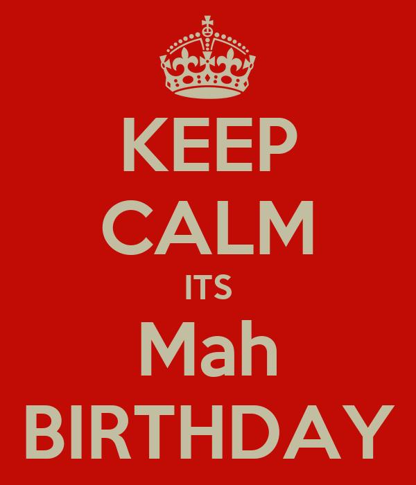 KEEP CALM ITS Mah BIRTHDAY