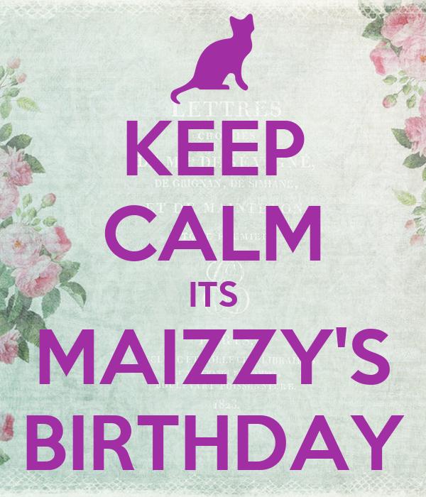KEEP CALM ITS MAIZZY'S BIRTHDAY