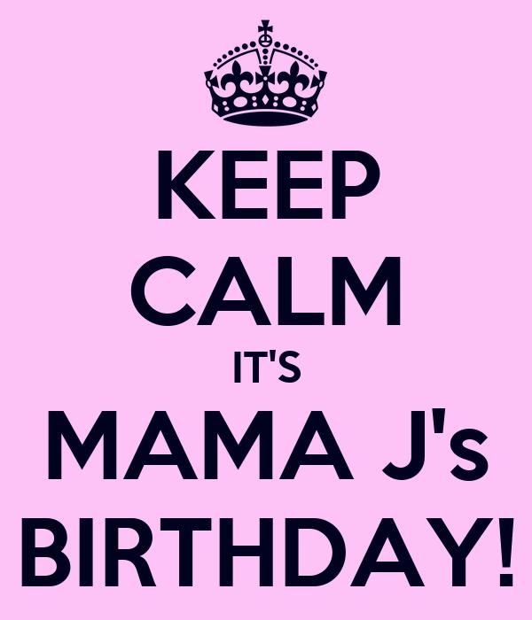 KEEP CALM IT'S MAMA J's BIRTHDAY!