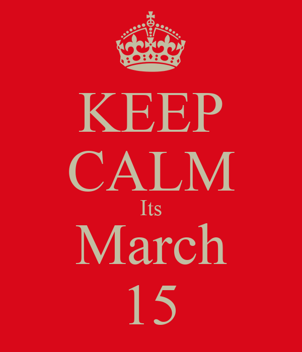 KEEP CALM Its March 15