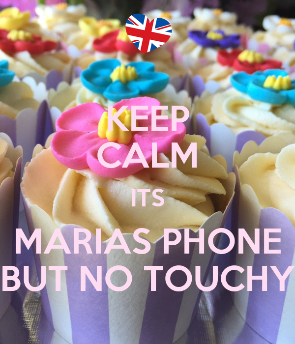 KEEP CALM ITS MARIAS PHONE BUT NO TOUCHY