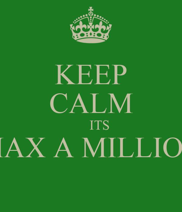 KEEP CALM      ITS MAX A MILLION