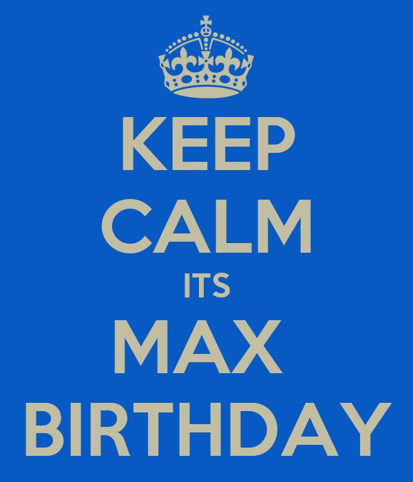 KEEP CALM ITS MAX  BIRTHDAY