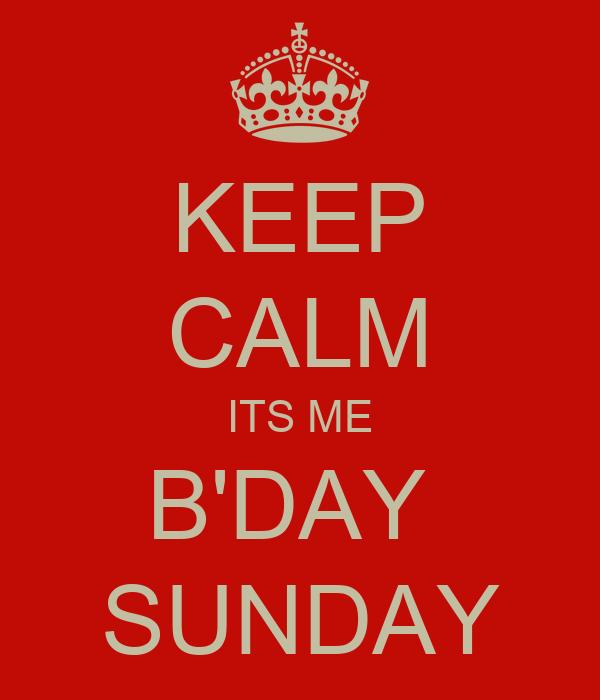 KEEP CALM ITS ME B'DAY  SUNDAY