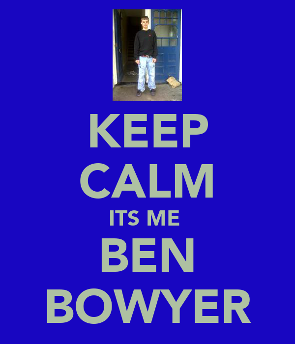 KEEP CALM ITS ME  BEN BOWYER