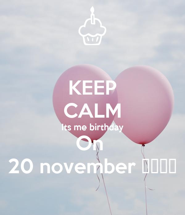 KEEP CALM Its me birthday On  20 november 💝🎁🎉🎈