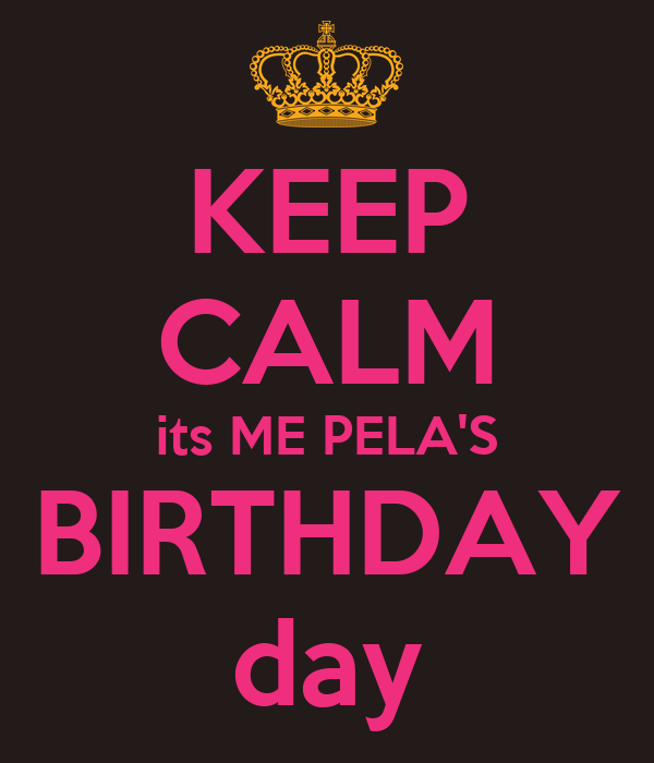 KEEP CALM its ME PELA'S BIRTHDAY day