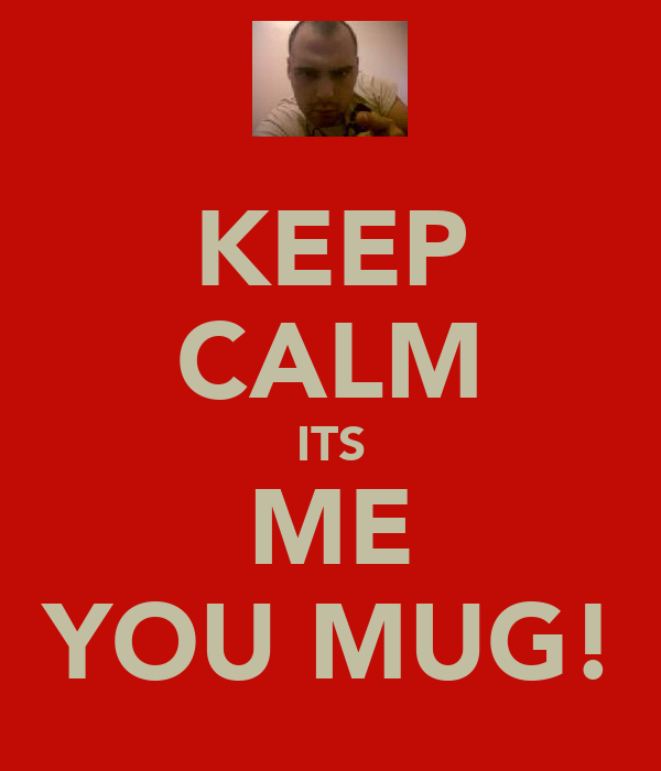 KEEP CALM ITS ME YOU MUG!