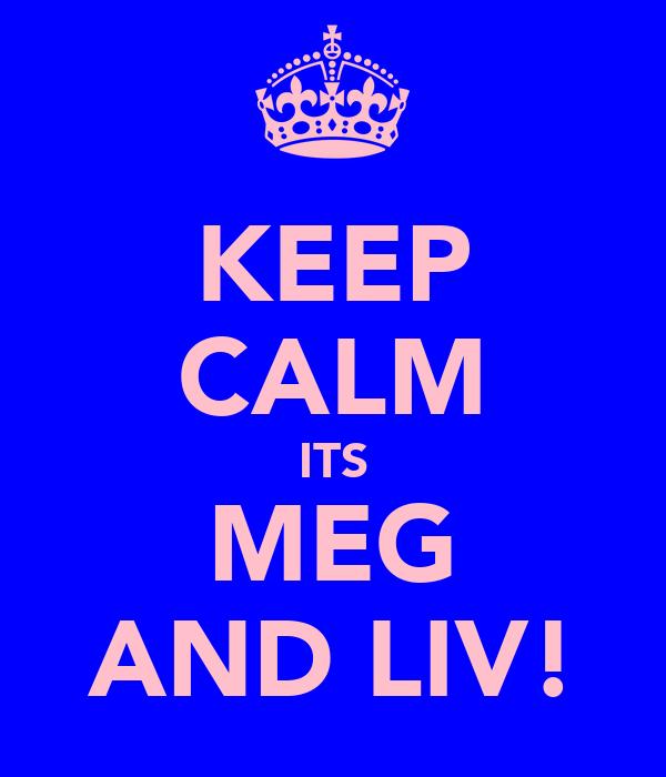 KEEP CALM ITS MEG AND LIV!