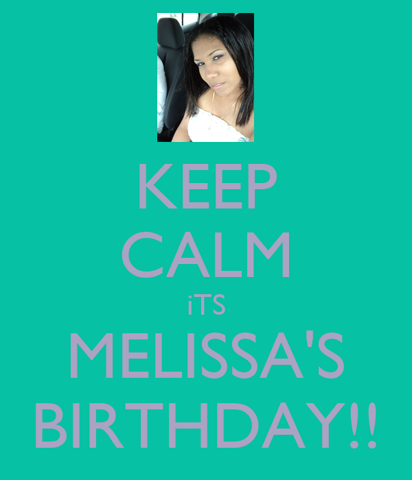 KEEP CALM iTS MELISSA'S BIRTHDAY!!