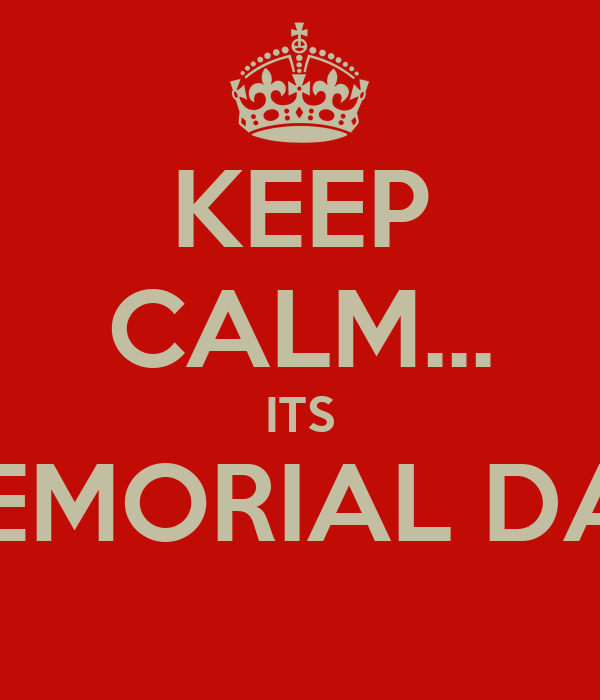 KEEP CALM... ITS MEMORIAL DAY