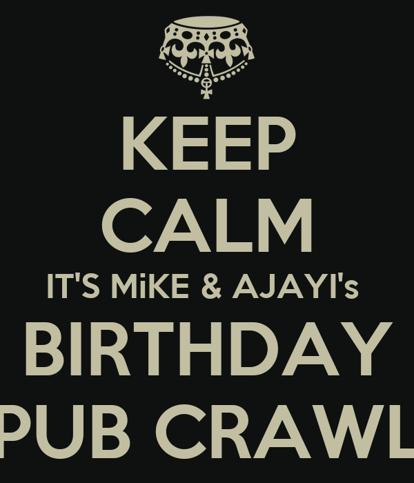 KEEP CALM IT'S MiKE & AJAYI's  BIRTHDAY PUB CRAWL