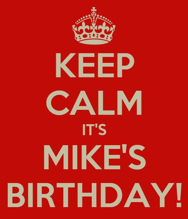 KEEP CALM IT'S MIKE'S BIRTHDAY!