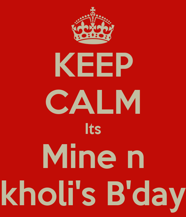 KEEP CALM Its Mine n kholi's B'day