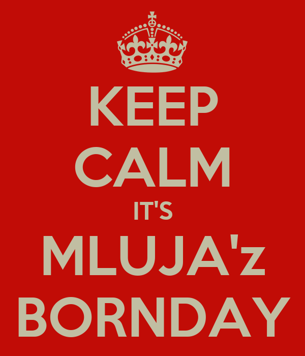 KEEP CALM IT'S MLUJA'z BORNDAY
