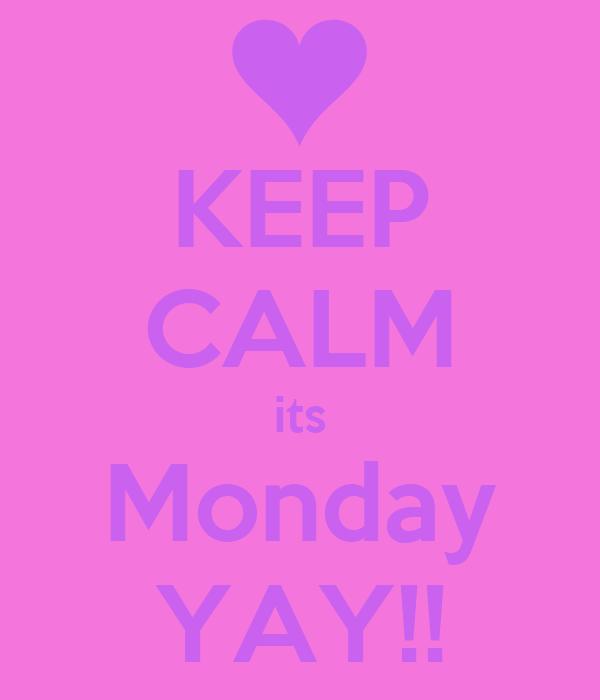 KEEP CALM its Monday YAY!!
