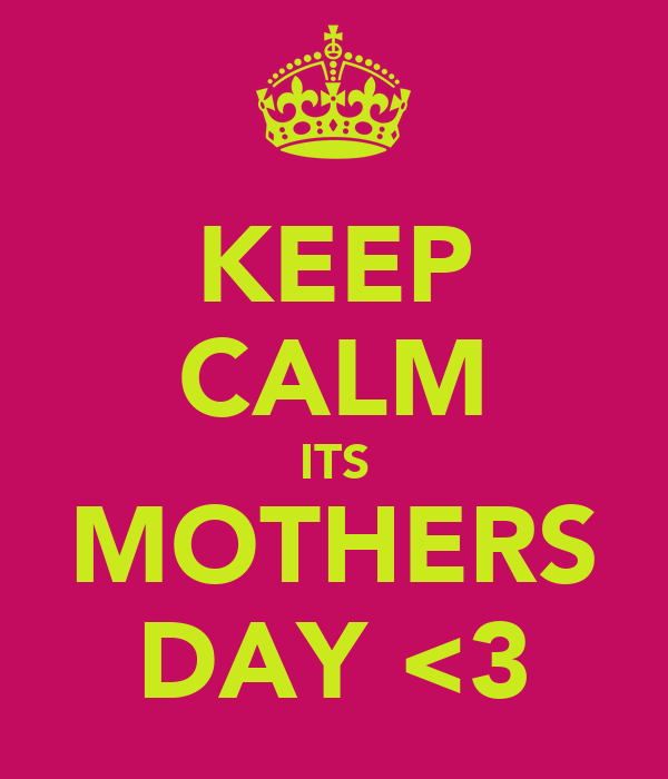 KEEP CALM ITS MOTHERS DAY <3