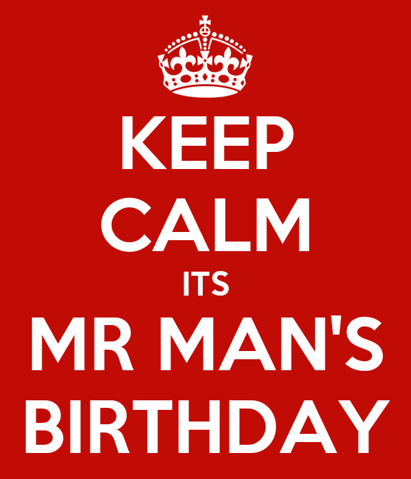 KEEP CALM ITS MR MAN'S BIRTHDAY