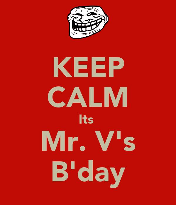 KEEP CALM Its  Mr. V's B'day