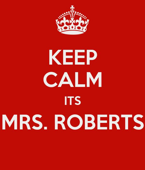 KEEP CALM ITS MRS. ROBERTS