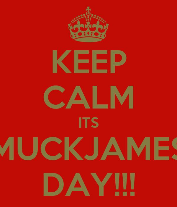KEEP CALM ITS MUCKJAMES DAY!!!