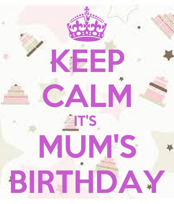 KEEP CALM IT'S  MUM'S BIRTHDAY