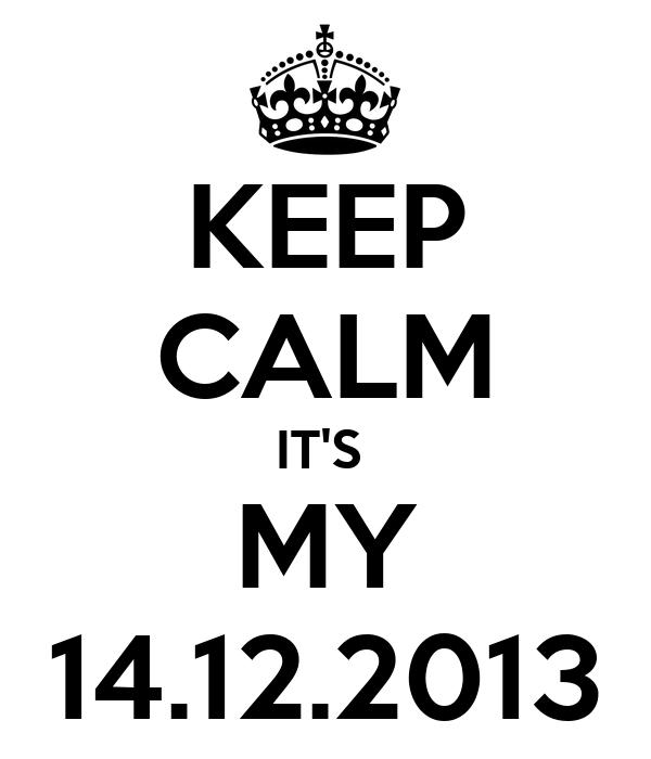 KEEP CALM IT'S  MY 14.12.2013
