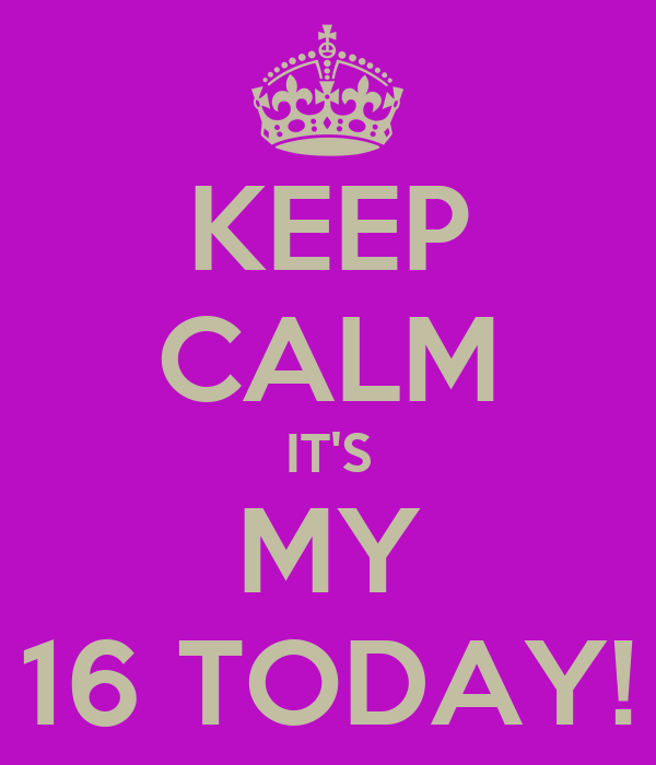 KEEP CALM IT'S MY 16 TODAY!