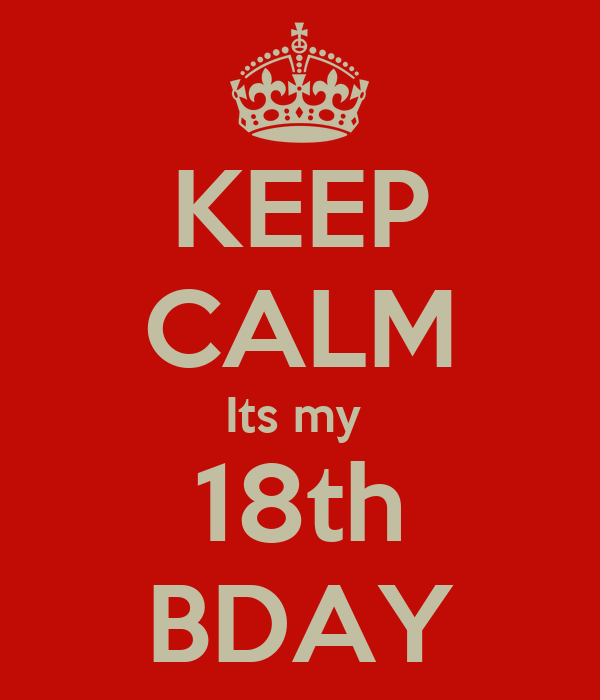 KEEP CALM Its my  18th BDAY