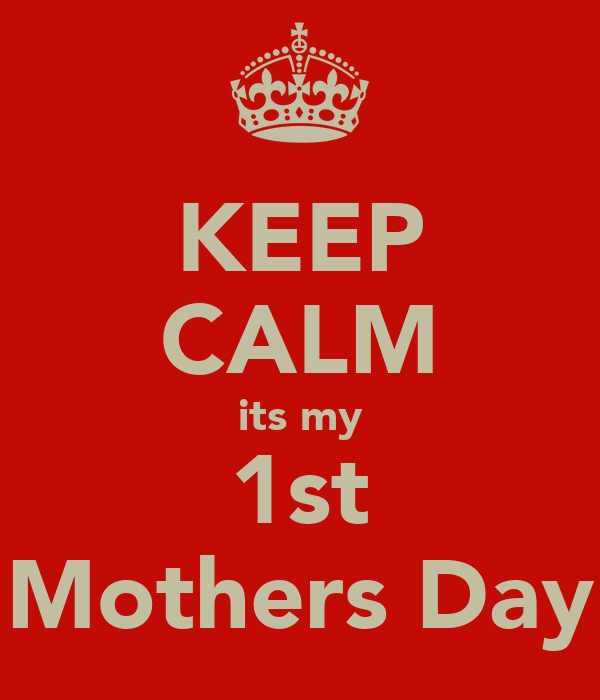 KEEP CALM its my 1st Mothers Day