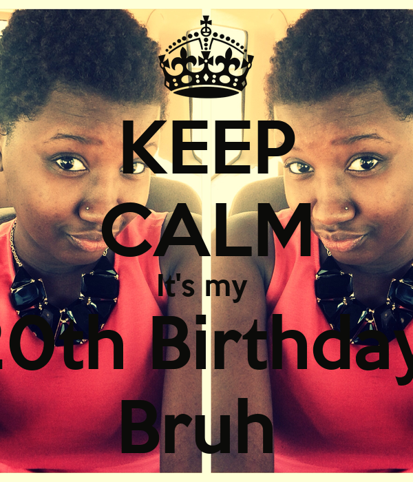 KEEP CALM It's my  20th Birthday  Bruh