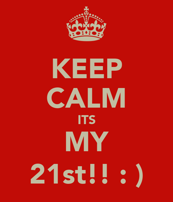 KEEP CALM ITS MY 21st!! : )