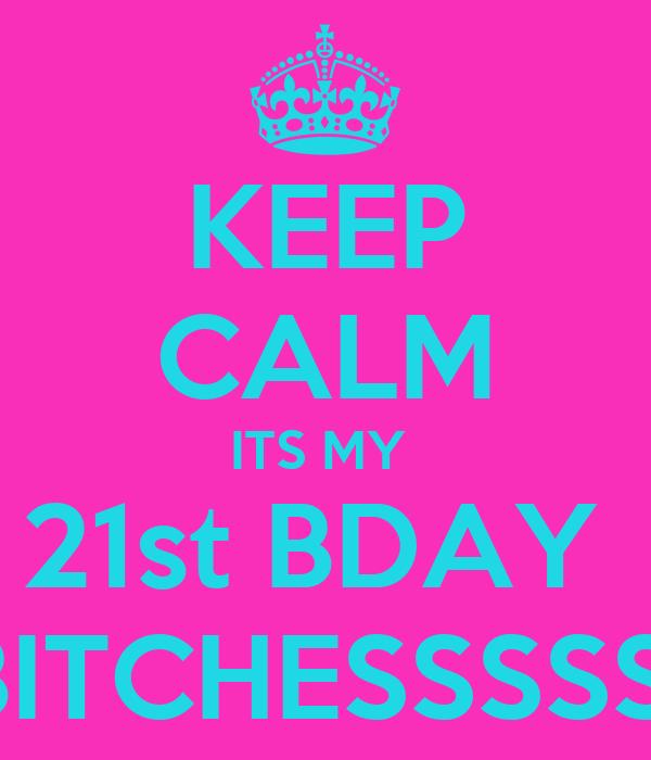 KEEP CALM ITS MY  21st BDAY  BITCHESSSSS