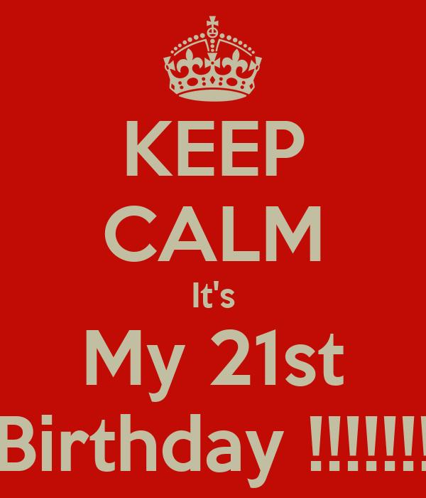 KEEP CALM It's My 21st Birthday !!!!!!!