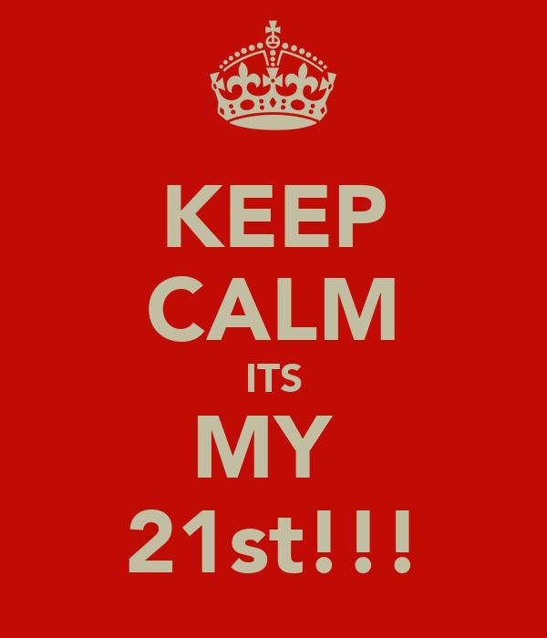 KEEP CALM ITS MY  21st!!!