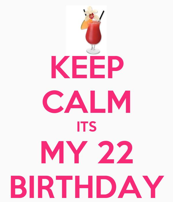 KEEP CALM ITS MY 22 BIRTHDAY