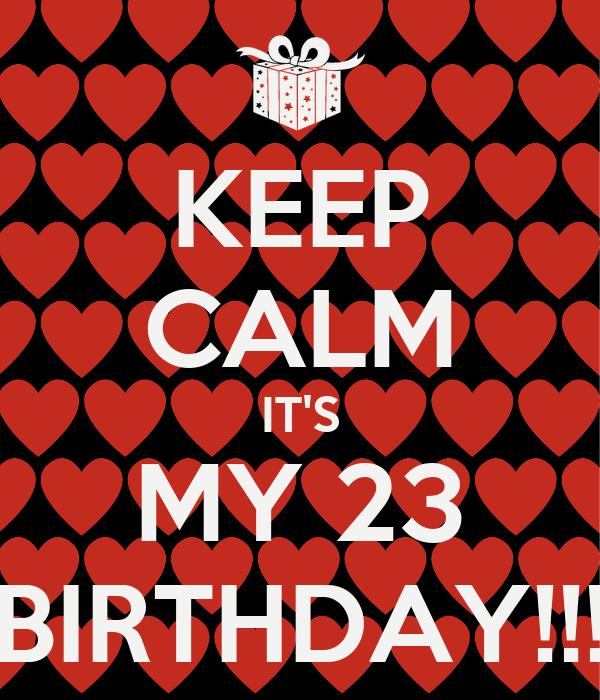KEEP CALM IT'S MY 23 BIRTHDAY!!!