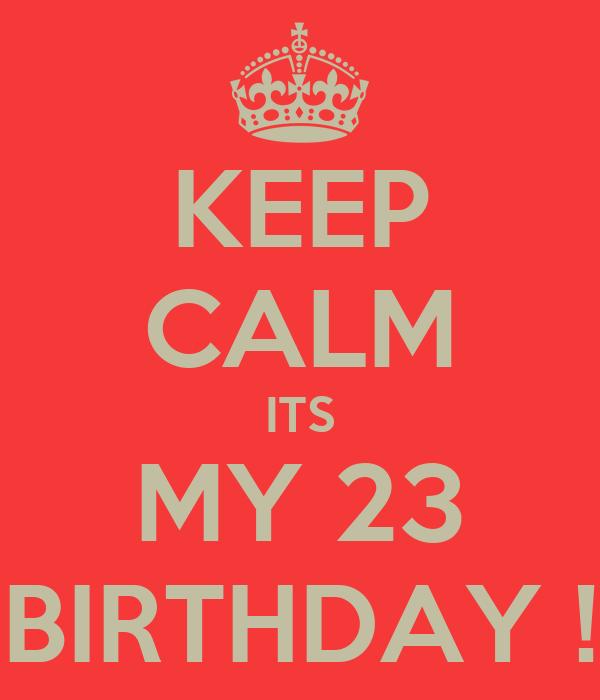KEEP CALM ITS MY 23 BIRTHDAY !