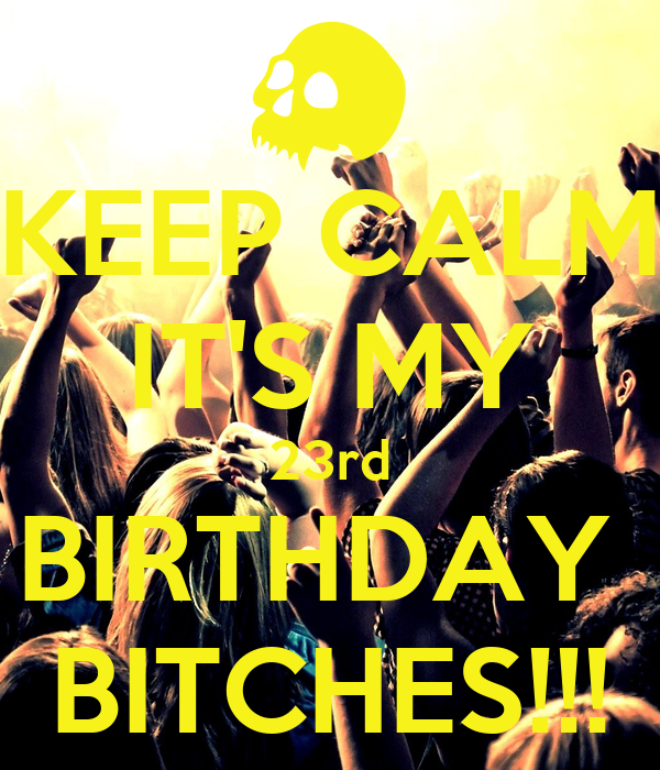 KEEP CALM IT'S MY 23rd BIRTHDAY  BITCHES!!!