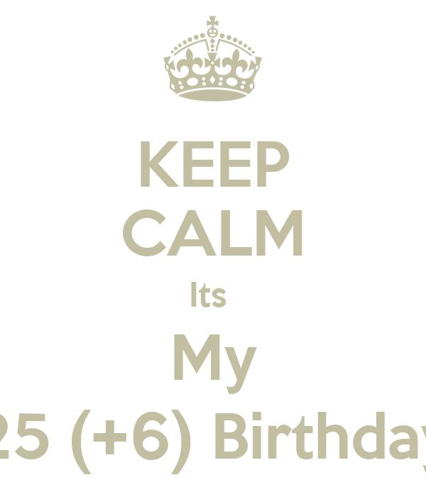 KEEP CALM Its  My 25 (+6) Birthday