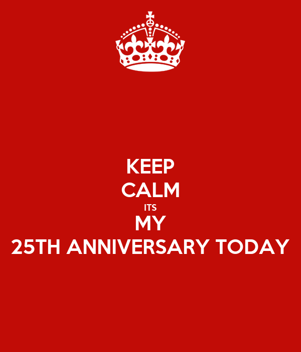 KEEP CALM ITS MY 25TH ANNIVERSARY TODAY