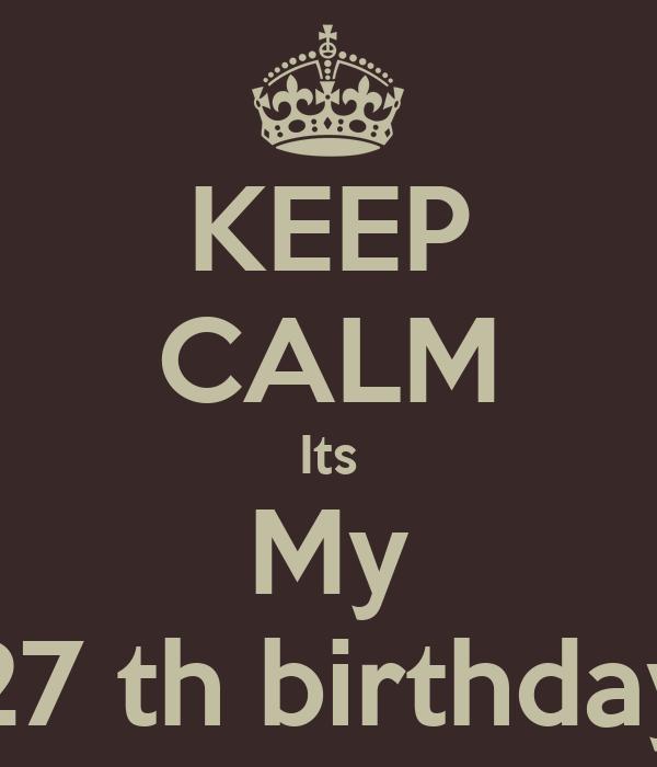 KEEP CALM Its My 27 th birthday